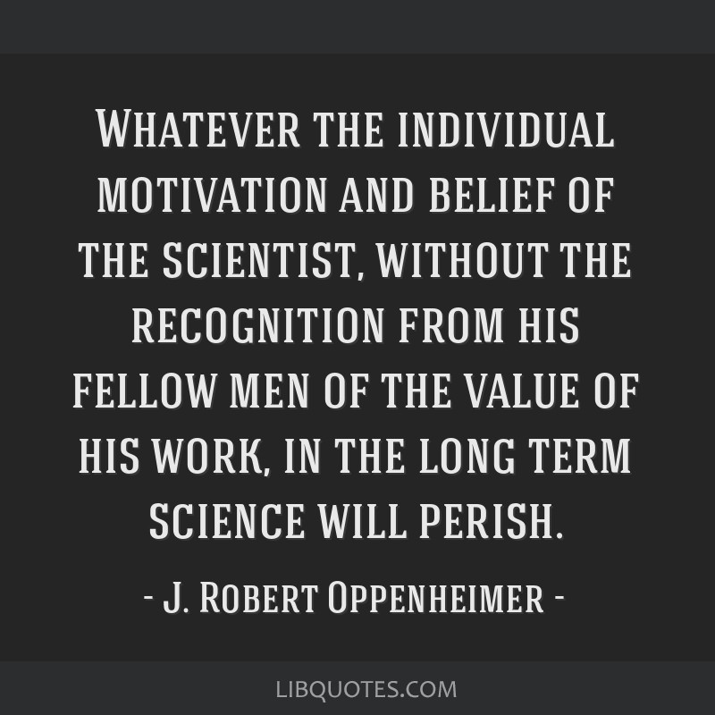 Whatever the individual motivation and belief of the scientist, without the recognition from his fellow men of the value of his work, in the long...