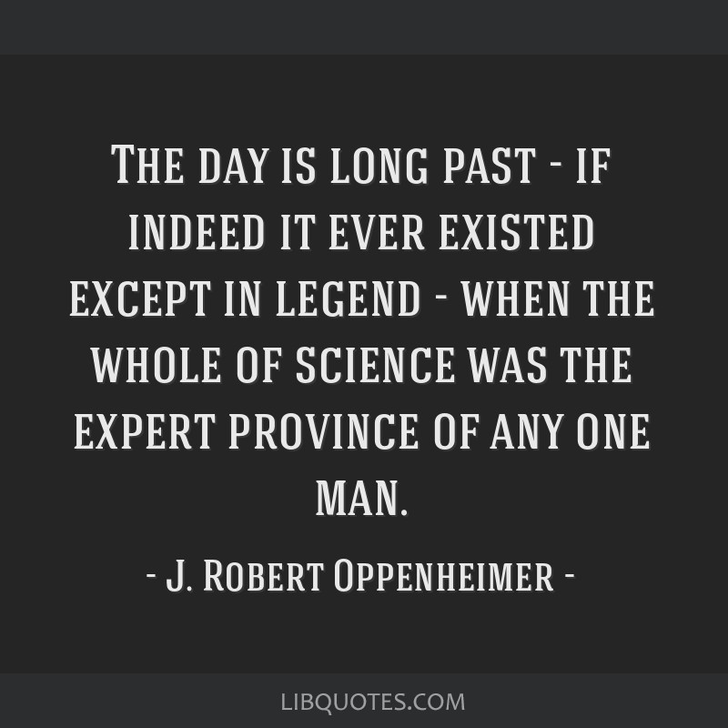 The day is long past - if indeed it ever existed except in legend - when the whole of science was the expert province of any one man.