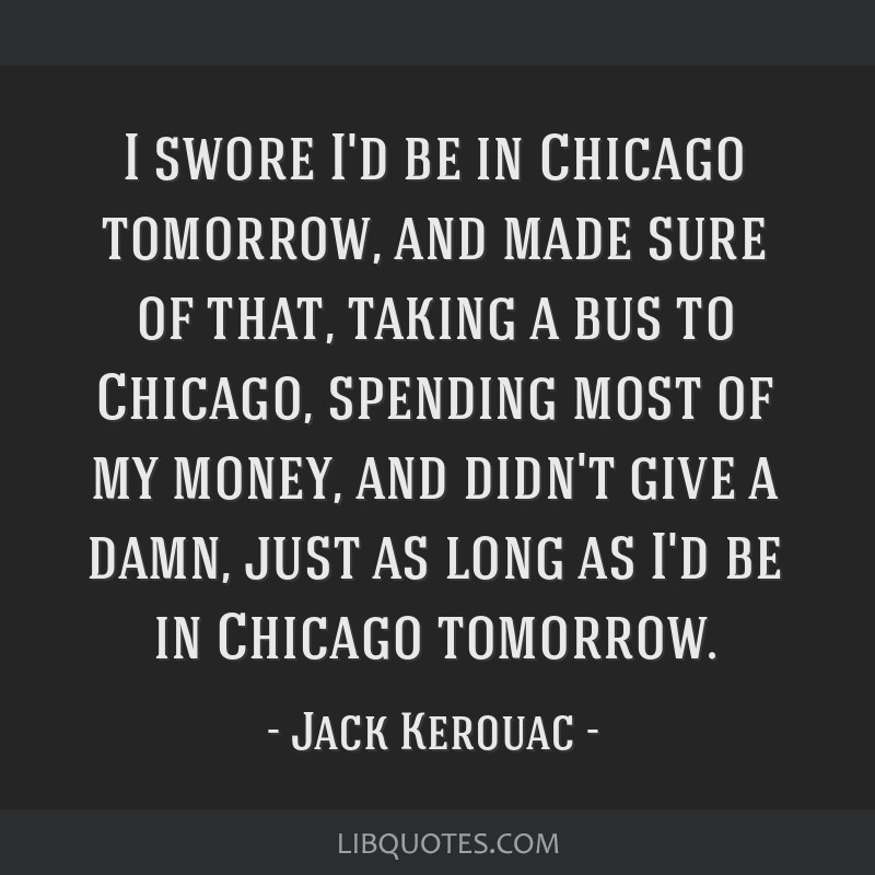 I swore I'd be in Chicago tomorrow, and made sure of that, taking a bus to Chicago, spending most of my money, and didn't give a damn, just as long...