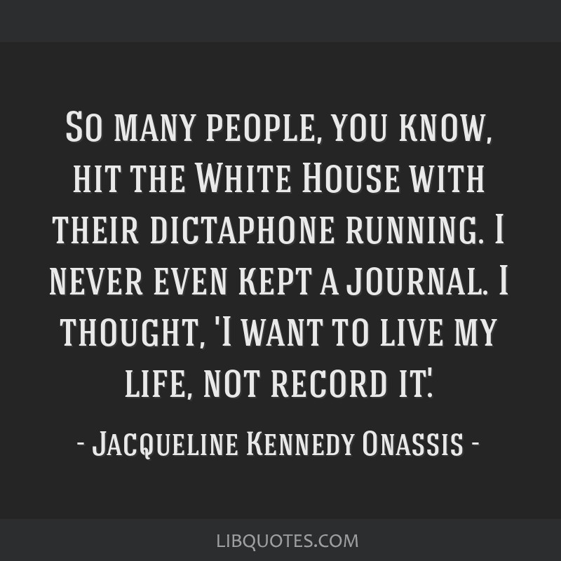 So many people, you know, hit the White House with their dictaphone running. I never even kept a journal. I thought, 'I want to live my life, not...