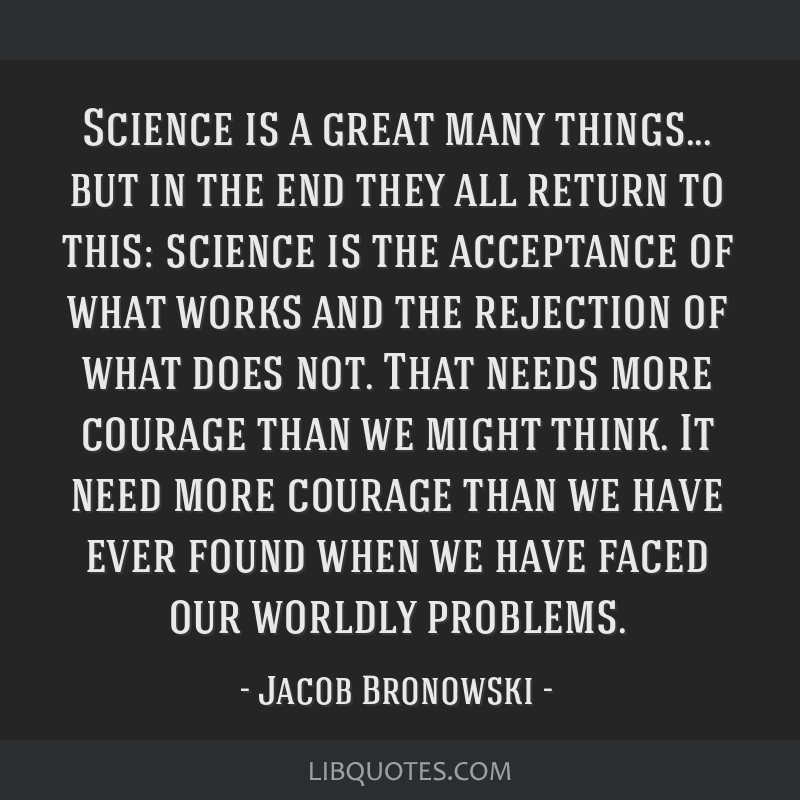 Science is a great many things... but in the end they all return to this: science is the acceptance of what works and the rejection of what does not. ...