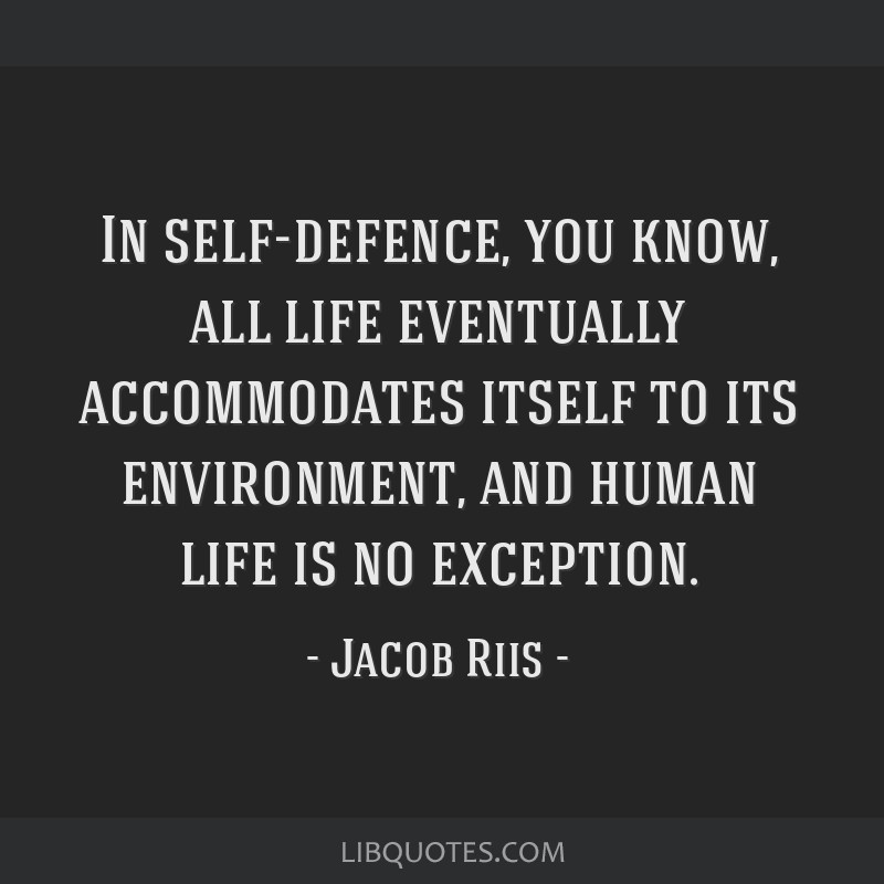 In self-defence, you know, all life eventually accommodates itself to its environment, and human life is no exception.