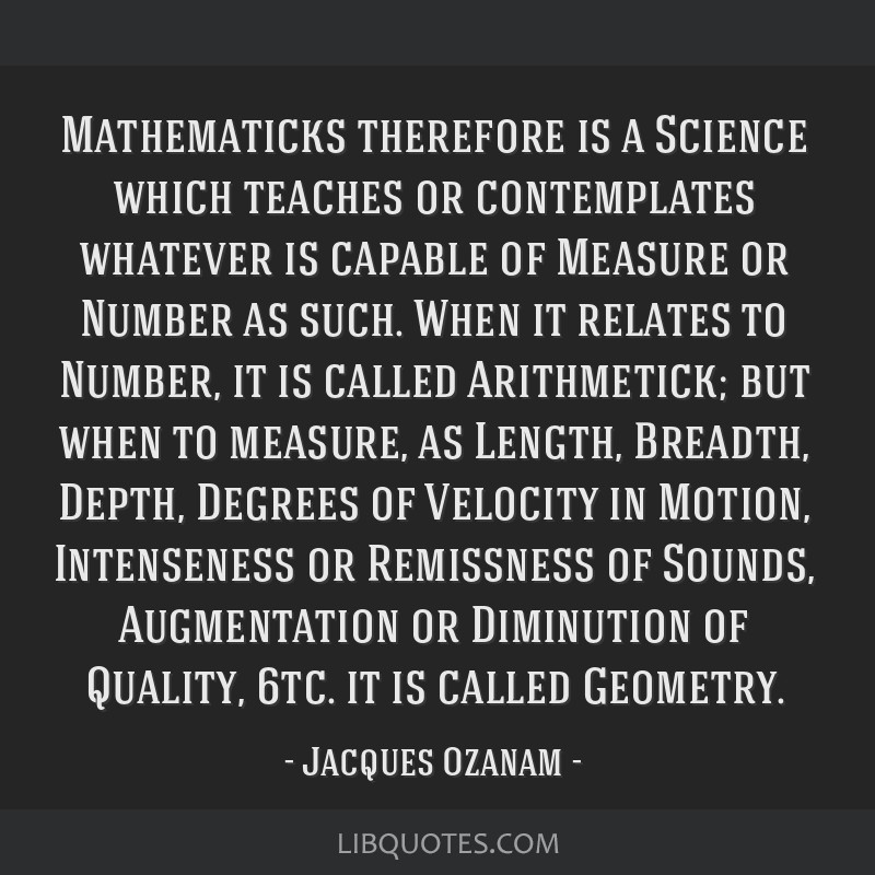 Mathematicks therefore is a Science which teaches or contemplates whatever is capable of Measure or Number as such. When it relates to Number, it is...