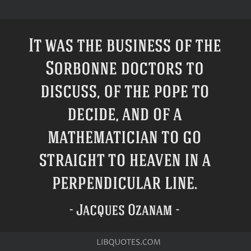 It was the business of the Sorbonne doctors to discuss, of the pope to decide, and of a mathematician to go straight to heaven in a perpendicular...