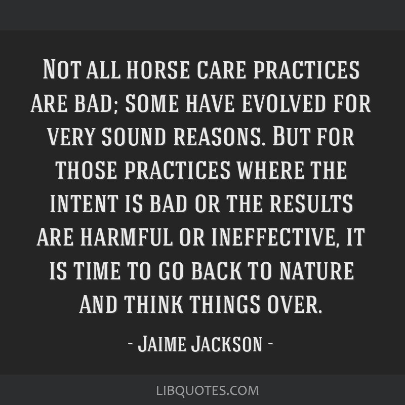 Not all horse care practices are bad; some have evolved for very sound reasons. But for those practices where the intent is bad or the results are...
