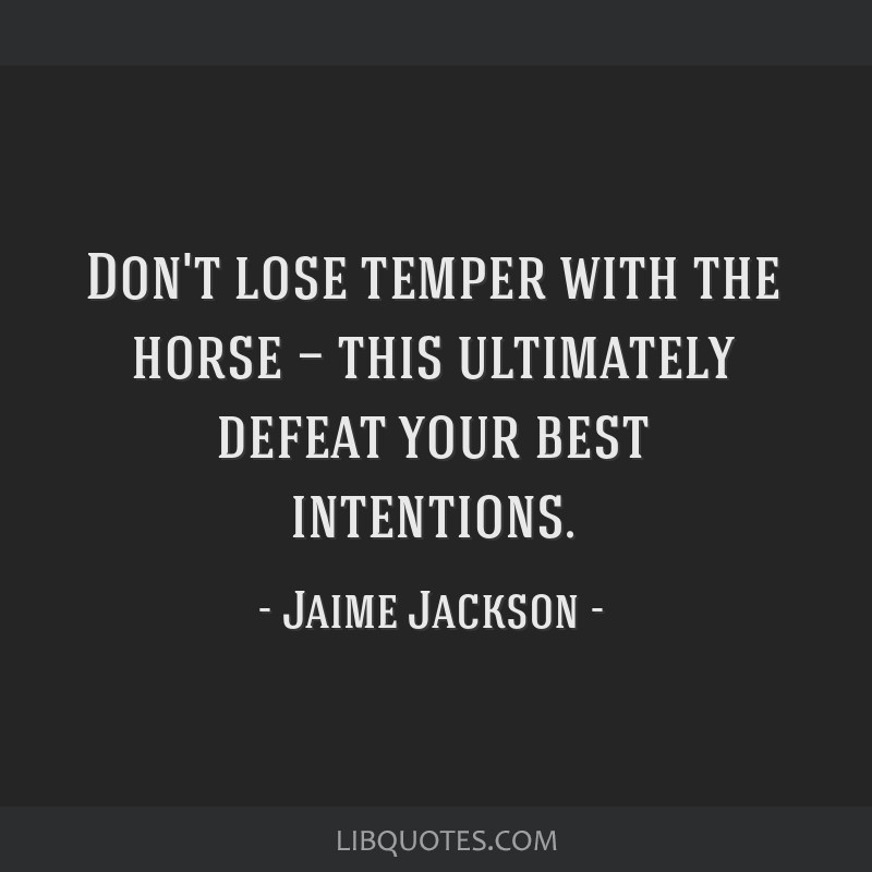 Don't lose temper with the horse — this ultimately defeat your best intentions.
