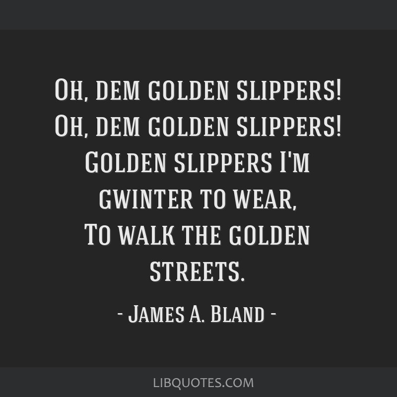 Oh, dem golden slippers! Oh, dem golden slippers! Golden slippers I'm gwinter to wear, To walk the golden streets.