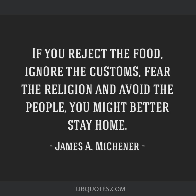 If you reject the food, ignore the customs, fear the religion and avoid the people, you might better stay home.