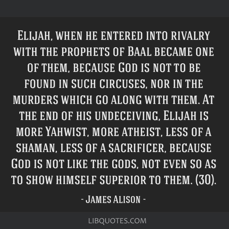 Elijah, when he entered into rivalry with the prophets of Baal became one of them, because God is not to be found in such circuses, nor in the...