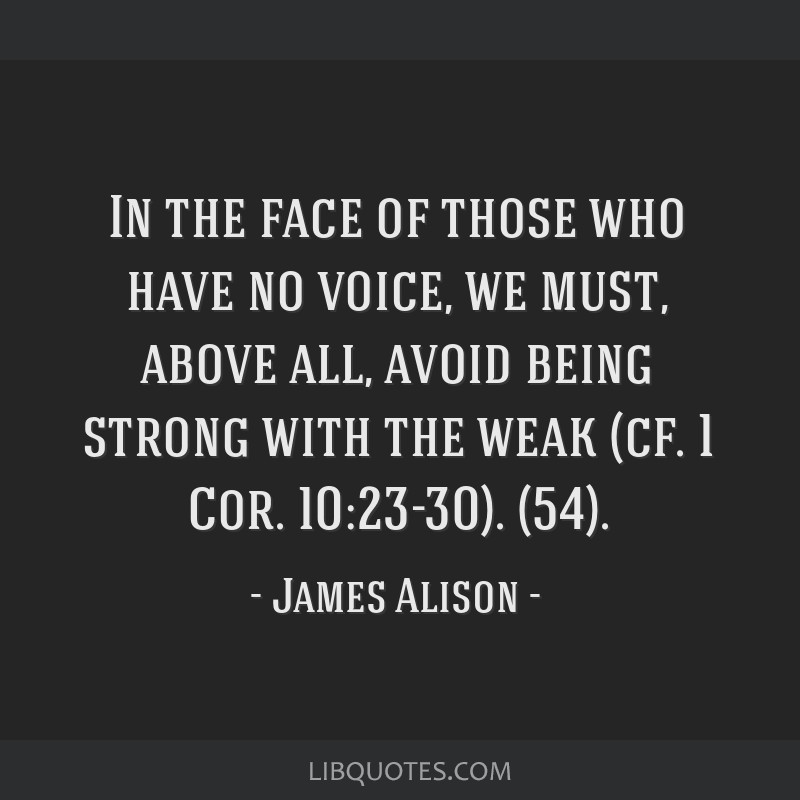 In the face of those who have no voice, we must, above all, avoid being strong with the weak (cf. 1 Cor. 10:23-30). (54).