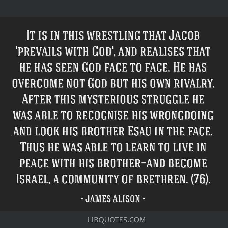 It is in this wrestling that Jacob 'prevails with God', and realises that he has seen God face to face. He has overcome not God but his own rivalry....
