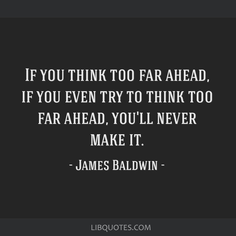 If you think too far ahead, if you even try to think too far ahead, you'll never make it.