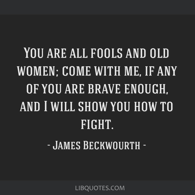 You are all fools and old women; come with me, if any of you are brave enough, and I will show you how to fight.