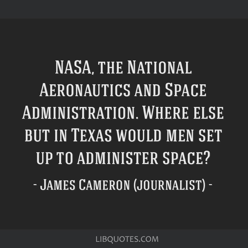 NASA, the National Aeronautics and Space Administration. Where else but in Texas would men set up to administer space?