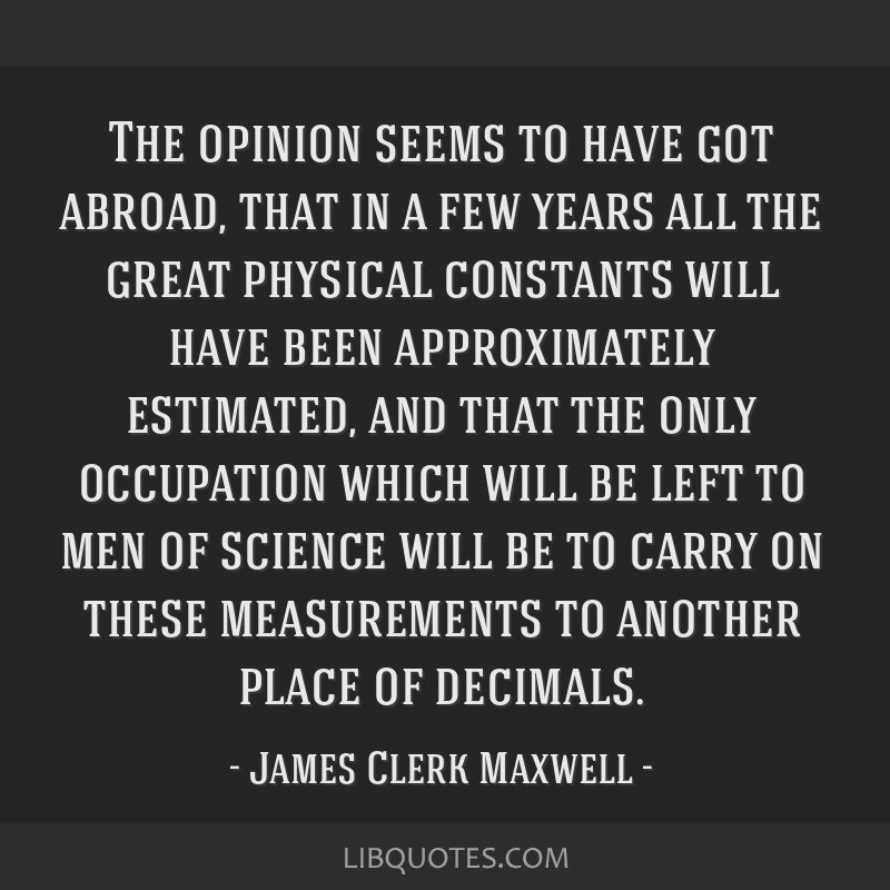 The opinion seems to have got abroad, that in a few years all the great physical constants will have been approximately estimated, and that the only...