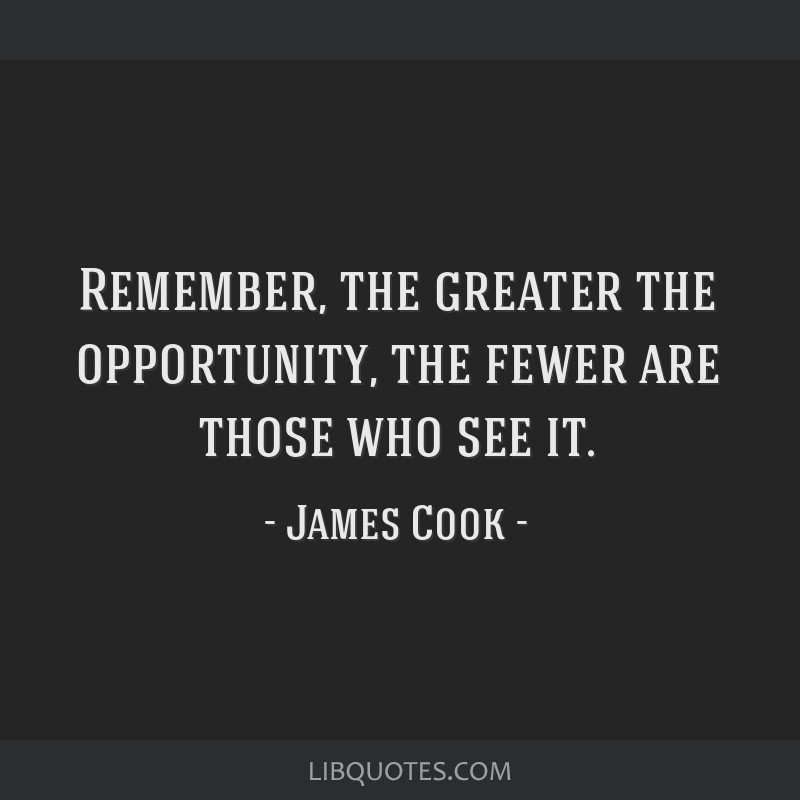 Remember, the greater the opportunity, the fewer are those who see it.