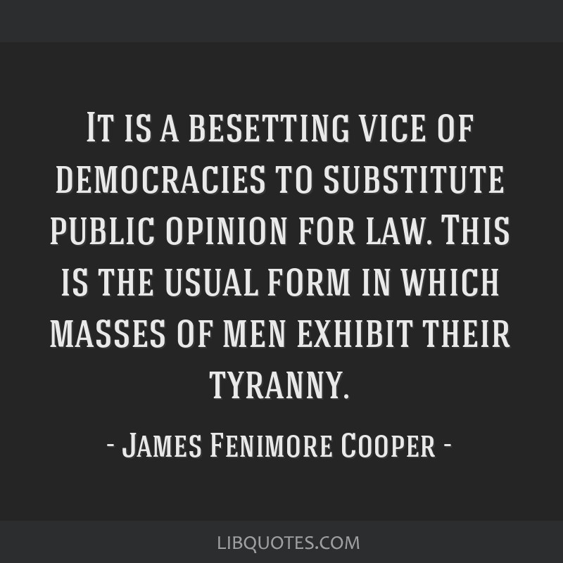 It is a besetting vice of democracies to substitute public opinion for law. This is the usual form in which masses of men exhibit their tyranny.