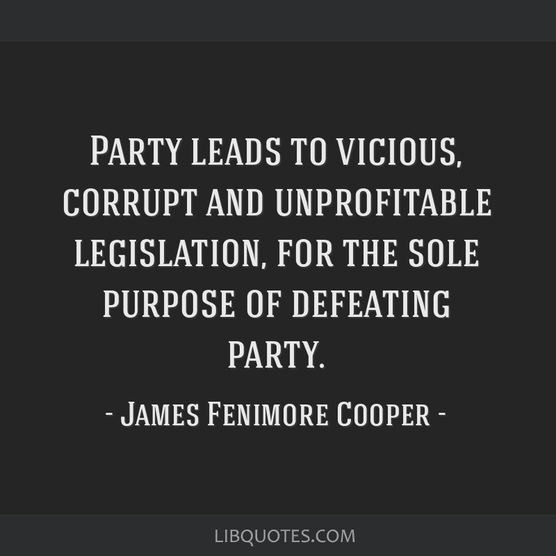 Party leads to vicious, corrupt and unprofitable legislation, for the sole purpose of defeating party.
