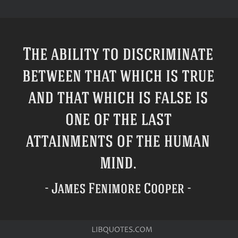 The ability to discriminate between that which is true and that which is false is one of the last attainments of the human mind.