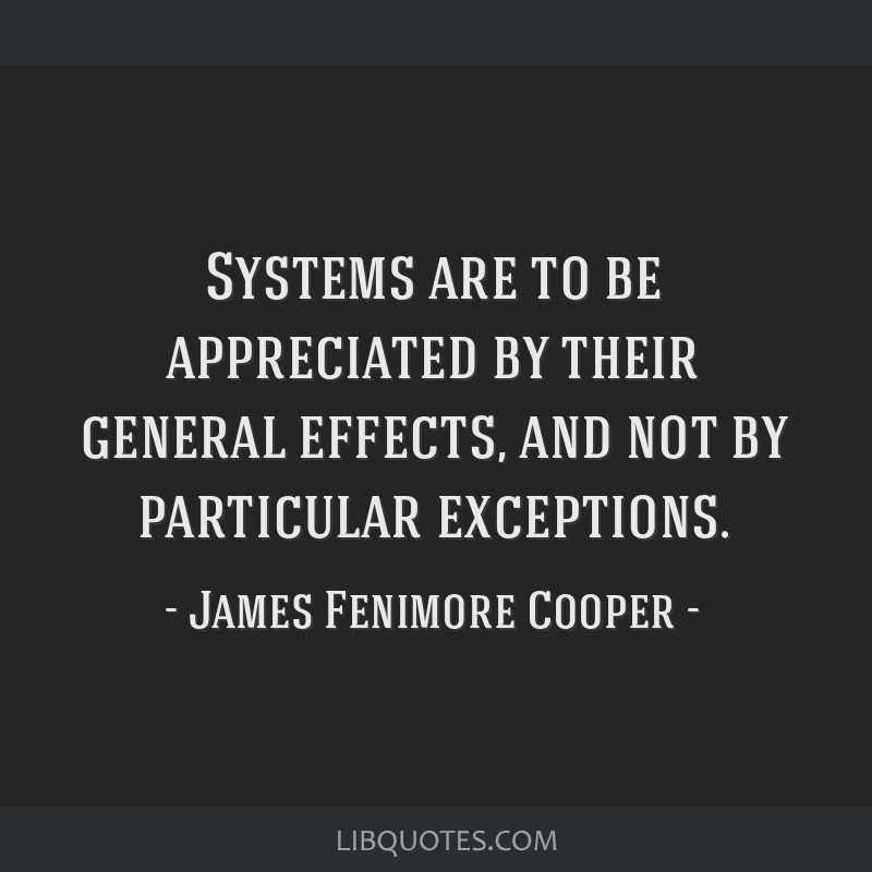 Systems are to be appreciated by their general effects, and not by particular exceptions.