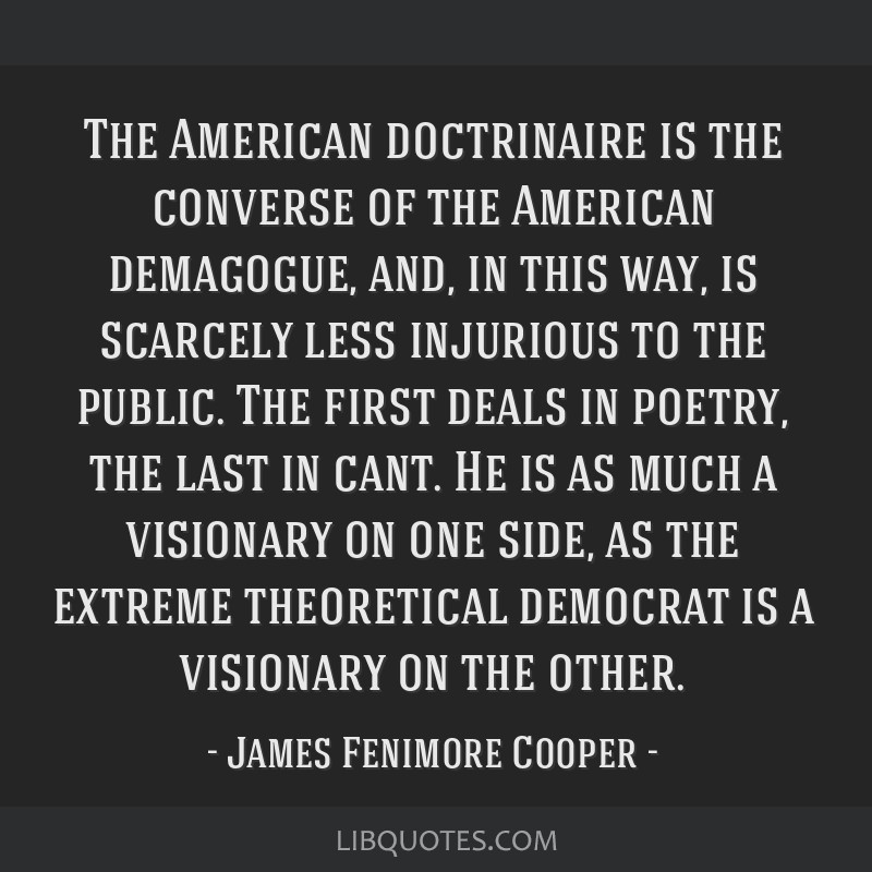 The American doctrinaire is the converse of the American demagogue, and, in this way, is scarcely less injurious to the public. The first deals in...
