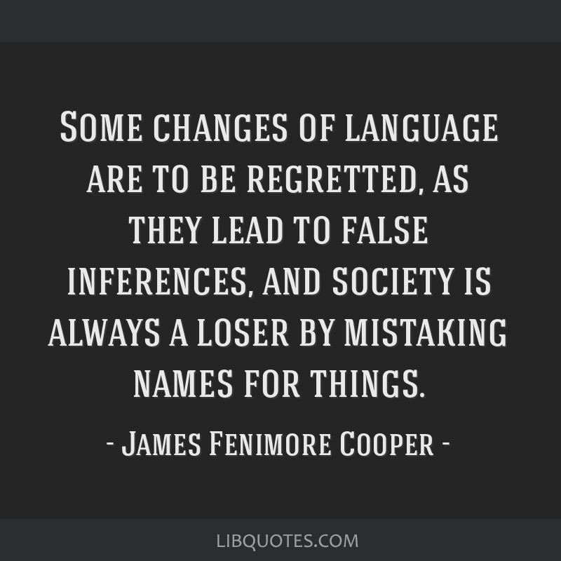 Some changes of language are to be regretted, as they lead to false inferences, and society is always a loser by mistaking names for things.