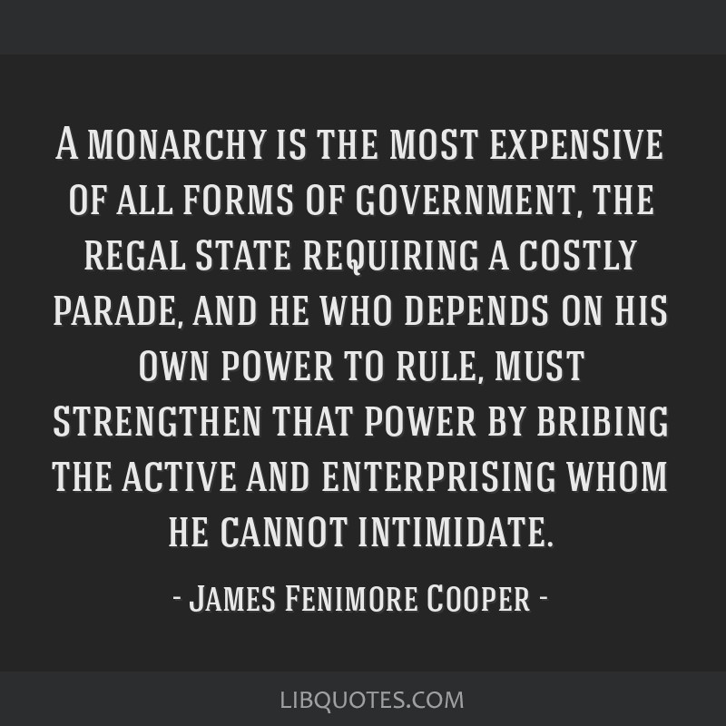 A monarchy is the most expensive of all forms of government, the regal state requiring a costly parade, and he who depends on his own power to rule,...