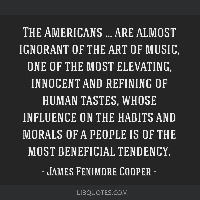 The Americans … are almost ignorant of the art of music, one of the most elevating, innocent and refining of human tastes, whose influence on the...