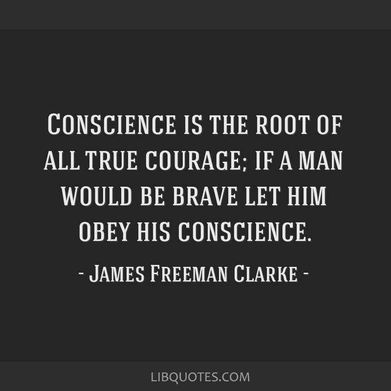 Conscience is the root of all true courage; if a man would be brave let him obey his conscience.