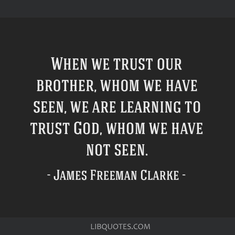 When we trust our brother, whom we have seen, we are learning to trust God, whom we have not seen.