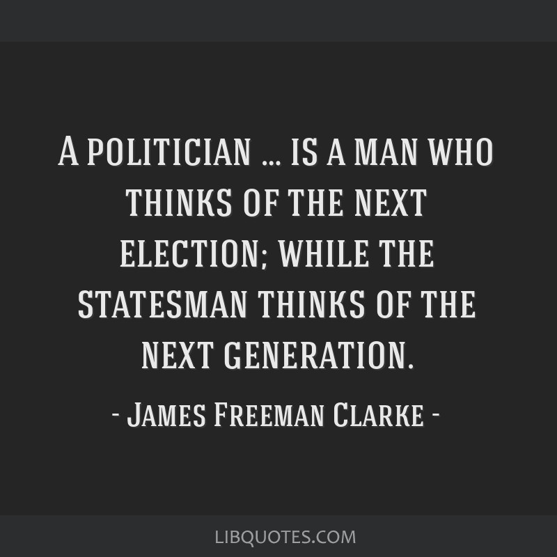 A politician … is a man who thinks of the next election; while the statesman thinks of the next generation.