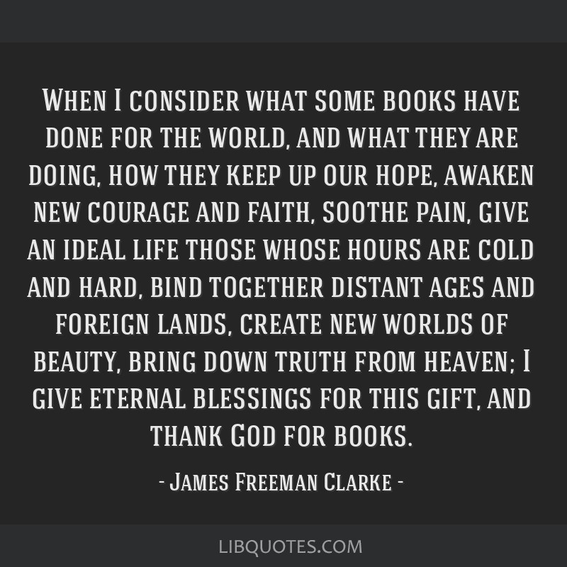 When I consider what some books have done for the world, and what they are doing, how they keep up our hope, awaken new courage and faith, soothe...