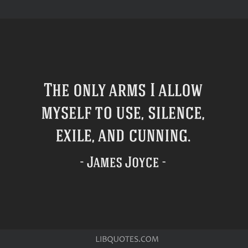 The only arms I allow myself to use, silence, exile, and cunning.