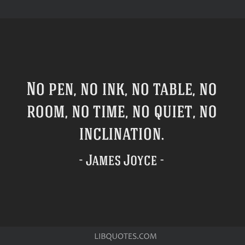 No pen, no ink, no table, no room, no time, no quiet, no inclination.