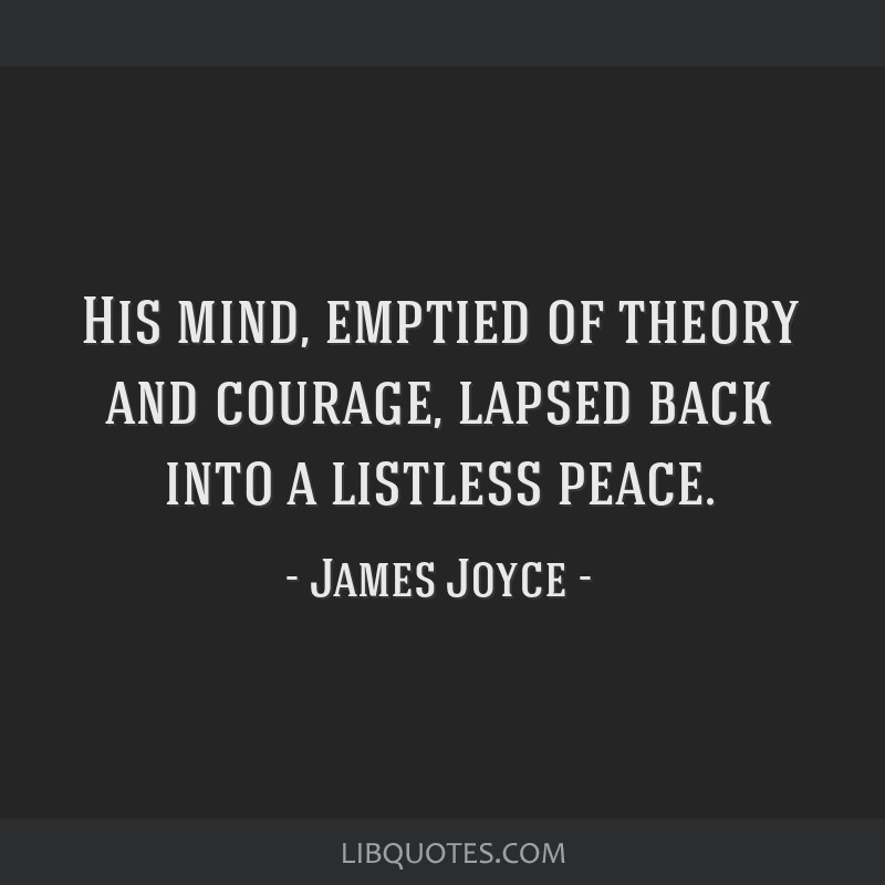 His mind, emptied of theory and courage, lapsed back into a listless peace.