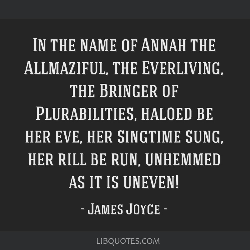 In the name of Annah the Allmaziful, the Everliving, the Bringer of Plurabilities, haloed be her eve, her singtime sung, her rill be run, unhemmed as ...