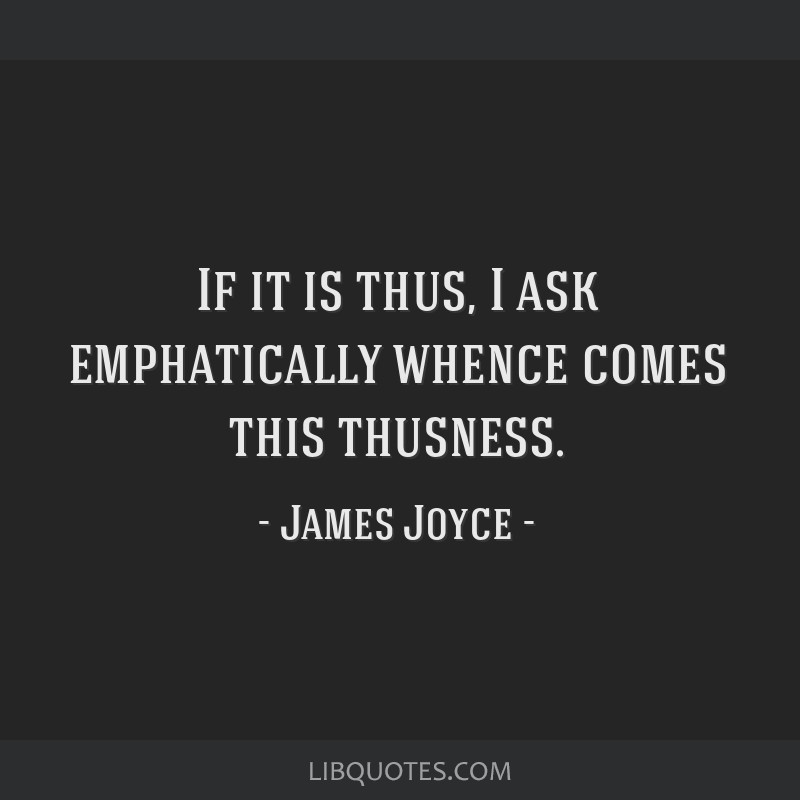 If it is thus, I ask emphatically whence comes this thusness.