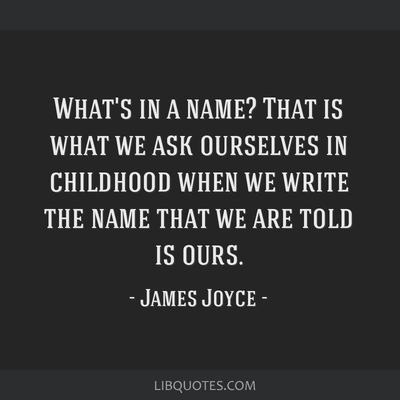 What's in a name? That is what we ask ourselves in childhood when we write the name that we are told is ours.