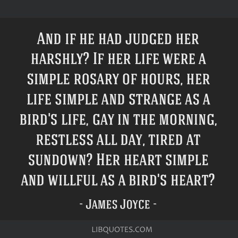 And if he had judged her harshly? If her life were a simple rosary of hours, her life simple and strange as a bird's life, gay in the morning,...