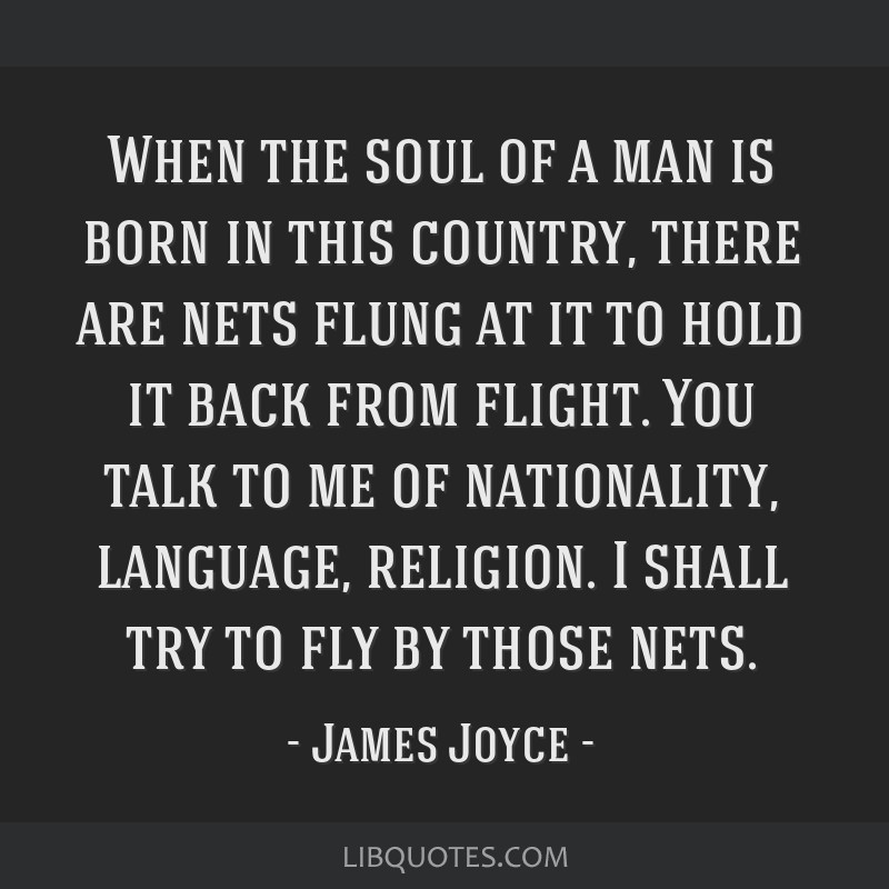 When the soul of a man is born in this country, there are nets flung at it to hold it back from flight. You talk to me of nationality, language,...