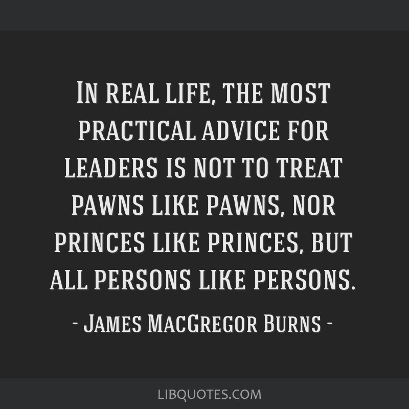 In real life, the most practical advice for leaders is not to treat pawns like pawns, nor princes like princes, but all persons like persons.