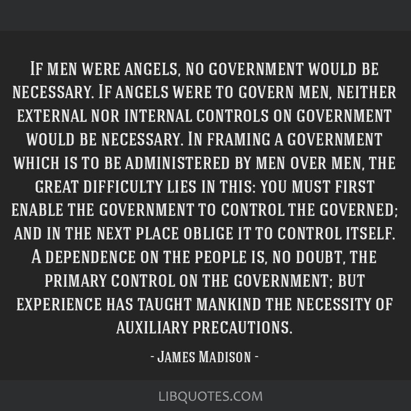 If men were angels, no government would be necessary. If angels were to govern men, neither external nor internal controls on government would be...