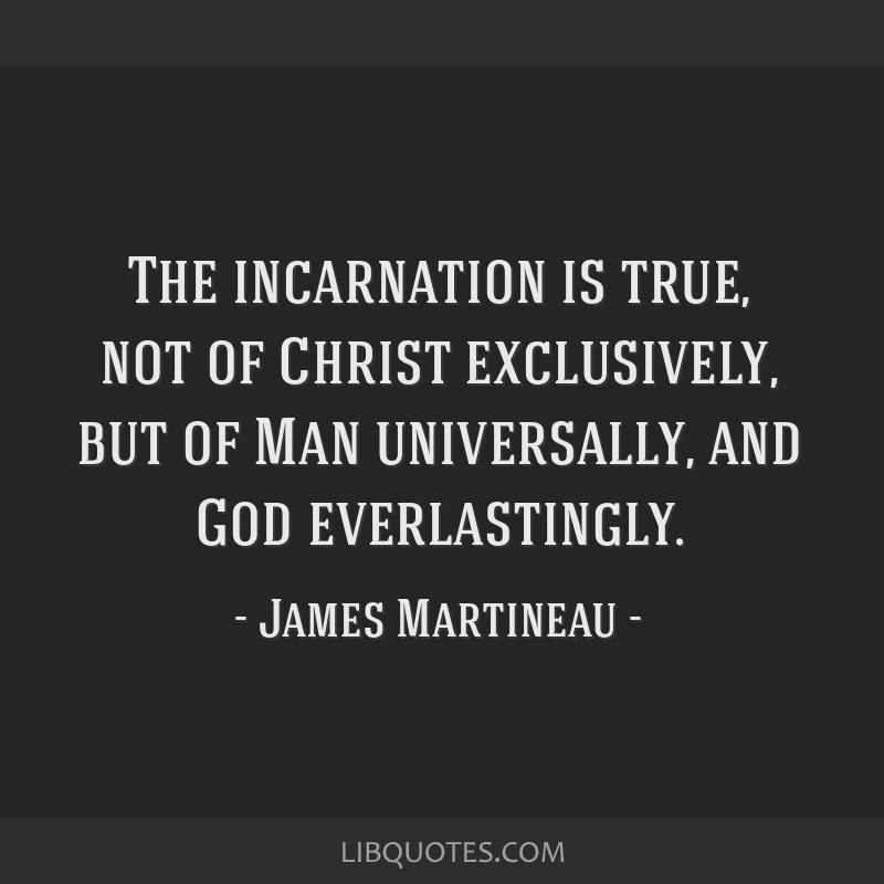 The incarnation is true, not of Christ exclusively, but of Man universally, and God everlastingly.