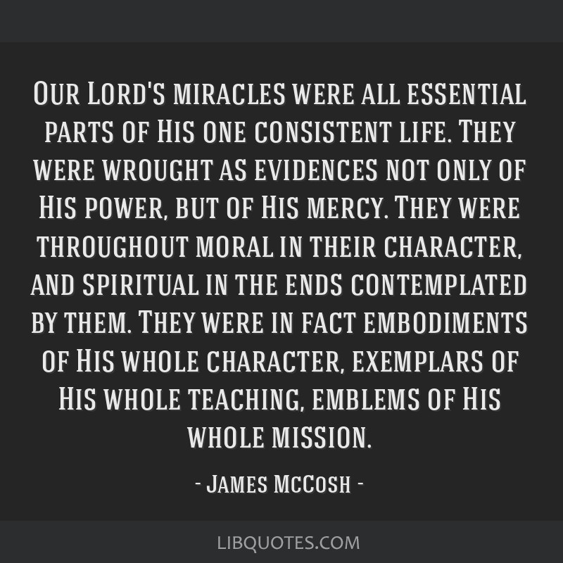 Our Lord's miracles were all essential parts of His one consistent life. They were wrought as evidences not only of His power, but of His mercy. They ...