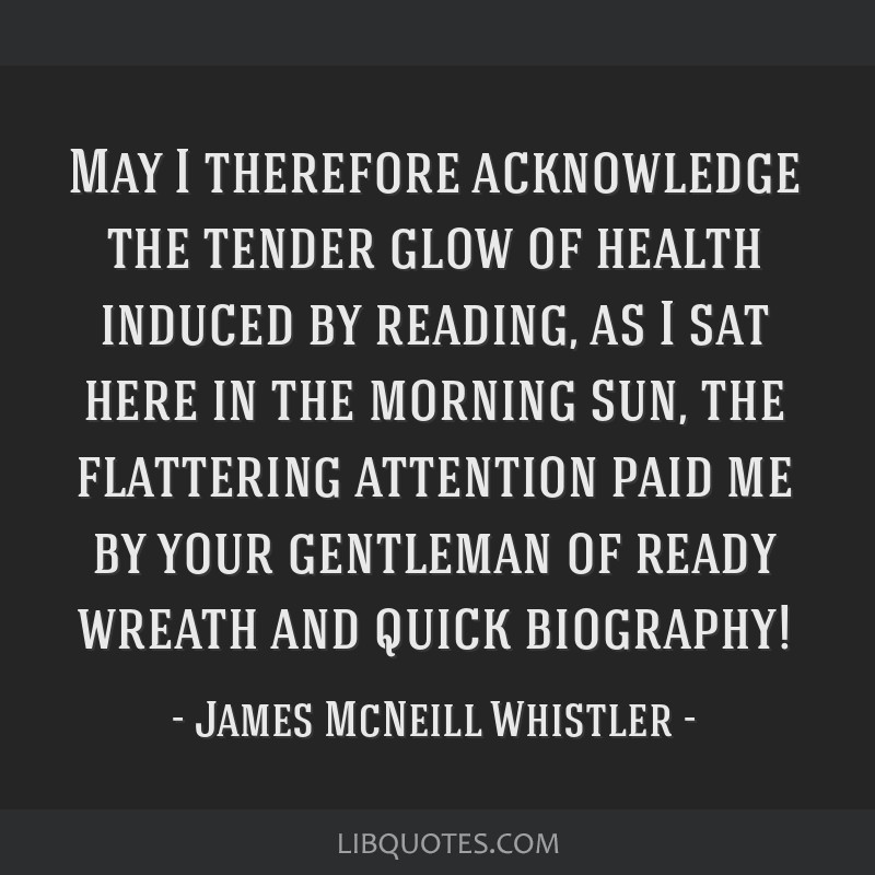 May I therefore acknowledge the tender glow of health induced by reading, as I sat here in the morning sun, the flattering attention paid me by your...