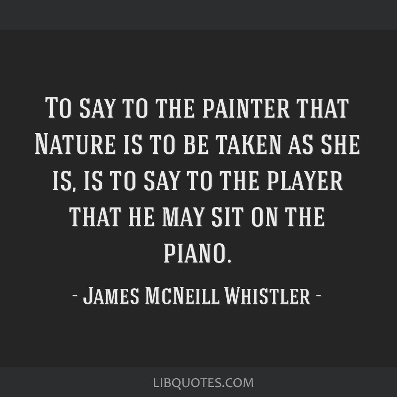 To say to the painter that Nature is to be taken as she is ...