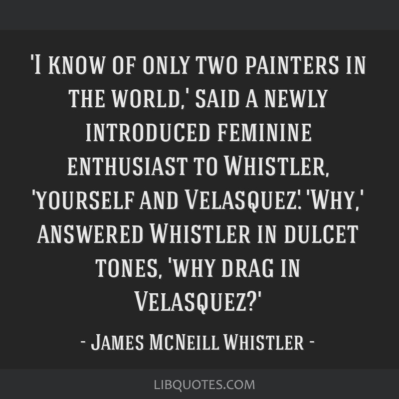 'I know of only two painters in the world,' said a newly introduced feminine enthusiast to Whistler, 'yourself and Velasquez.' 'Why,' answered...