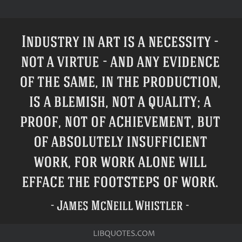Industry in art is a necessity - not a virtue - and any evidence of the same, in the production, is a blemish, not a quality; a proof, not of...