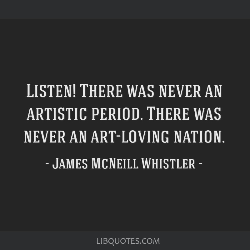 Listen! There was never an artistic period. There was never an art-loving nation.