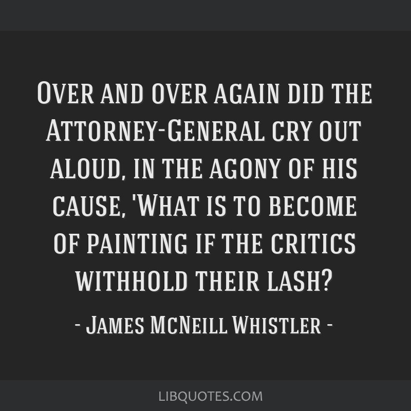 Over and over again did the Attorney-General cry out aloud, in the agony of his cause, 'What is to become of painting if the critics withhold their...